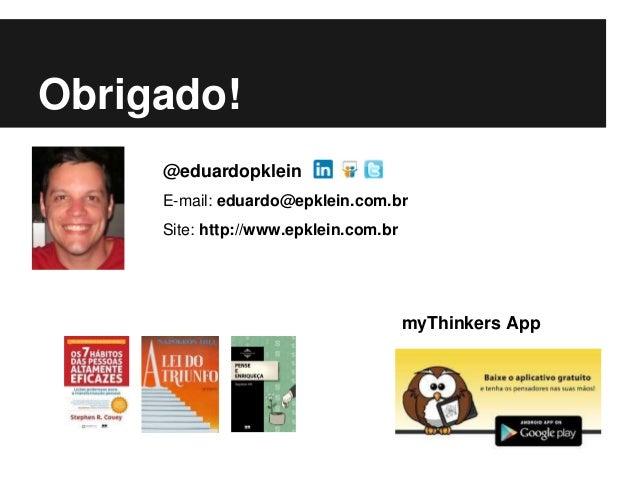 Obrigado! @eduardopklein E-mail: eduardo@epklein.com.br Site: http://www.epklein.com.br myThinkers App