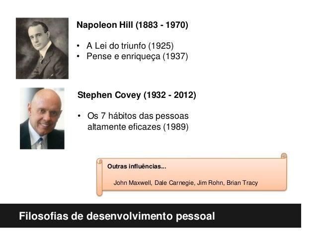 Filosofias de desenvolvimento pessoal Napoleon Hill (1883 - 1970) • A Lei do triunfo (1925) • Pense e enriqueça (1937) Ste...