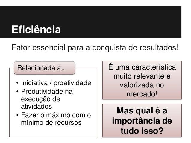 Eficiência Fator essencial para a conquista de resultados! • Iniciativa / proatividade • Produtividade na execução de ativ...