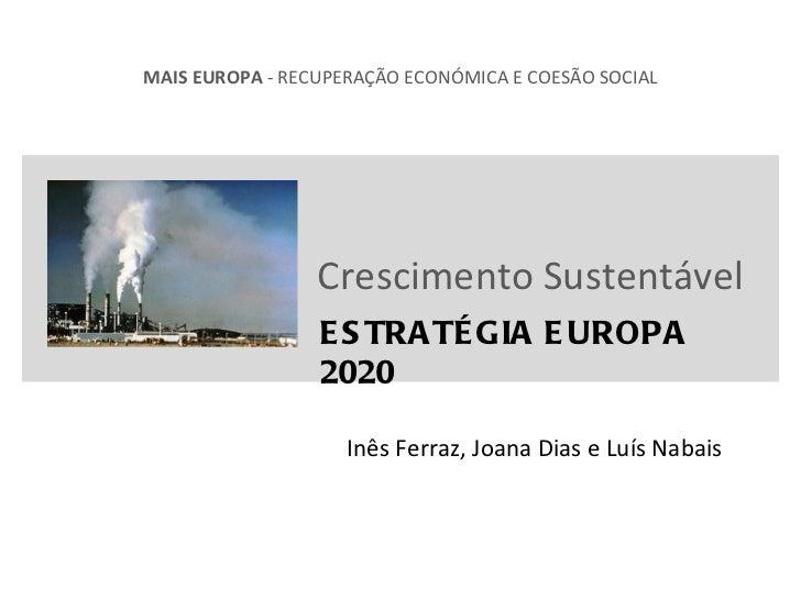 Crescimento Sustentável ESTRATÉGIA EUROPA 2020 MAIS EUROPA  - RECUPERAÇÃO ECONÓMICA E COESÃO SOCIAL Inês Ferraz, Joana Dia...