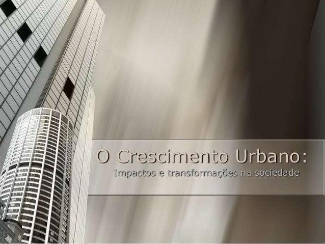 O Crescimento Urbano:Impactos e transformações na sociedade