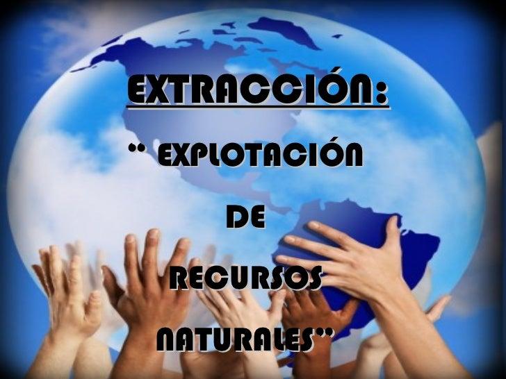 """EXTRACCIÓN: """"  EXPLOTACIÓN DE RECURSOS NATURALES"""""""
