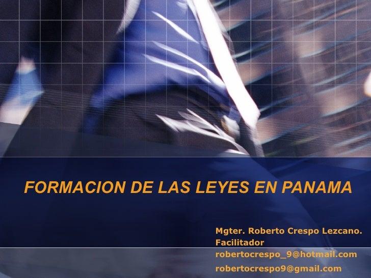 FORMACION DE LAS LEYES EN PANAMA Mgter. Roberto Crespo Lezcano. Facilitador [email_address] [email_address]