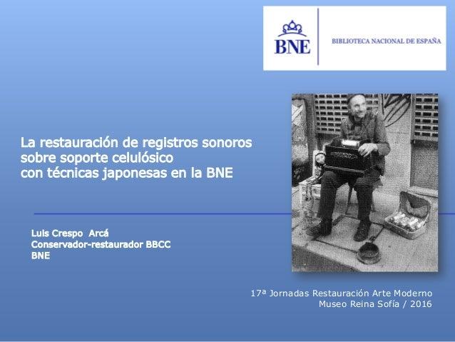 Luis Crespo Arcá Conservador-restaurador BBCC BNE La restauración de registros sonoros sobre soporte celulósico con técnic...