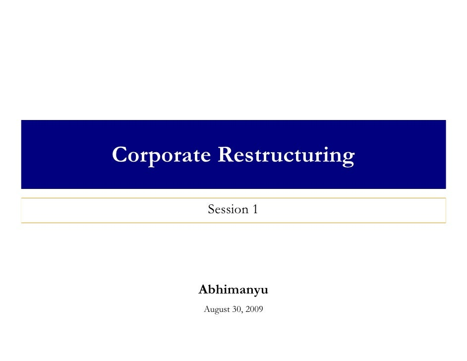 Corporate Restructuring           Session 1             Abhimanyu         August 30, 2009