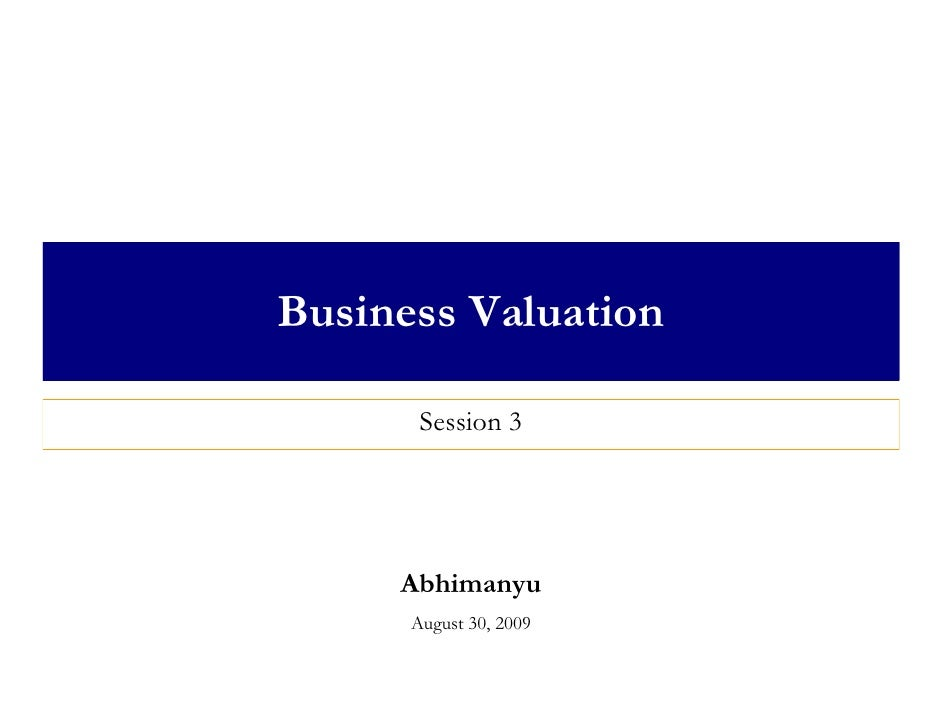 Business Valuation         Session 3          Abhimanyu       August 30, 2009