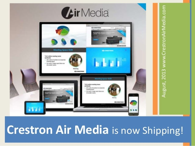 August,2013www.CrestronAirMedia.com Crestron Air Media is now Shipping!
