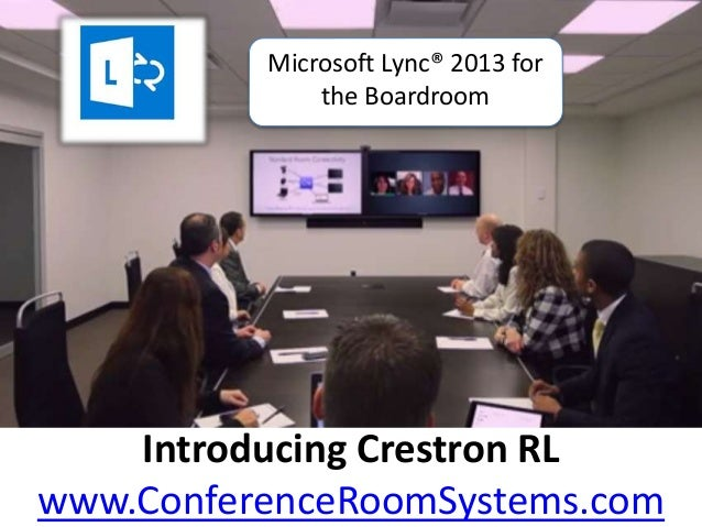 Introducing Crestron RL www.ConferenceRoomSystems.com Microsoft Lync® 2013 for the Boardroom