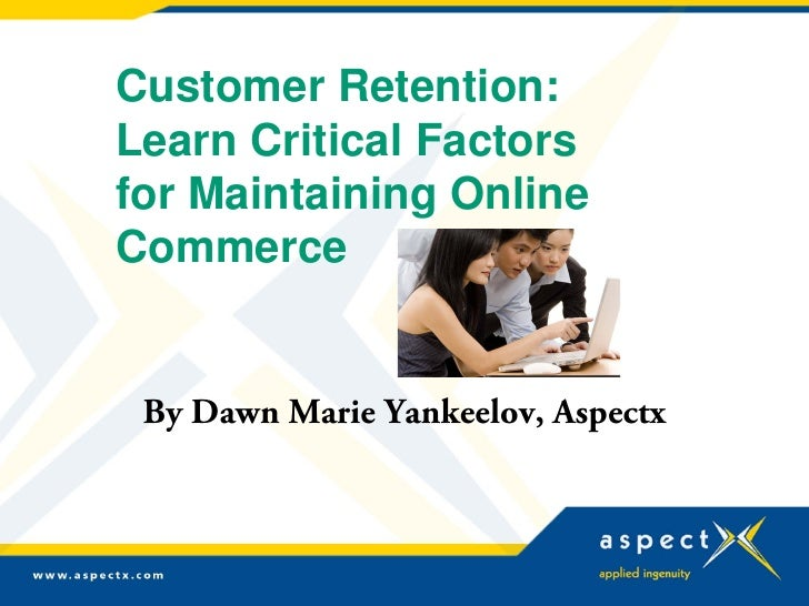 Customer Retention: Learn Critical Factors for Maintaining Online Commerce    By Dawn Marie Yankeelov, Aspectx