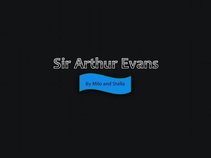 Sir Arthur Evans<br />By Milo and Stella <br />
