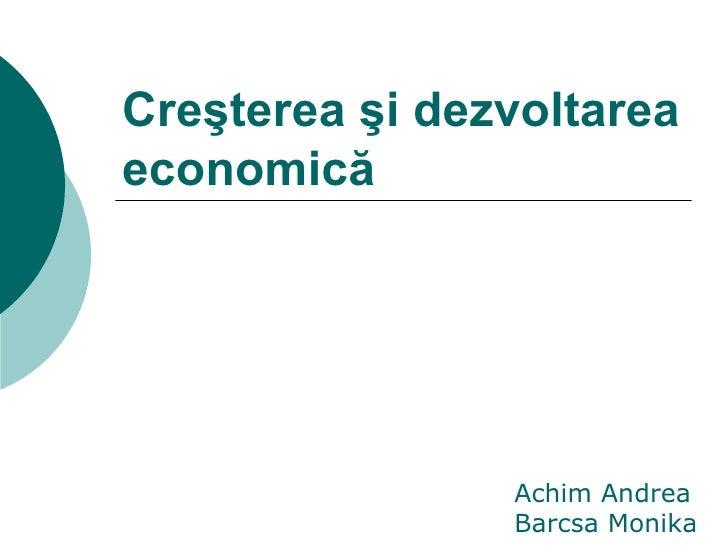 Creşterea şi dezvoltarea economică Achim Andrea Barcsa Monika