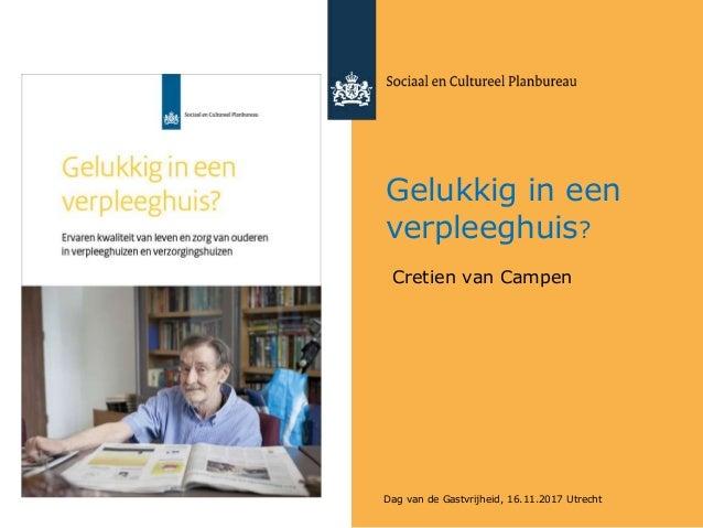 Gelukkig in een verpleeghuis? Cretien van Campen Dag van de Gastvrijheid, 16.11.2017 Utrecht