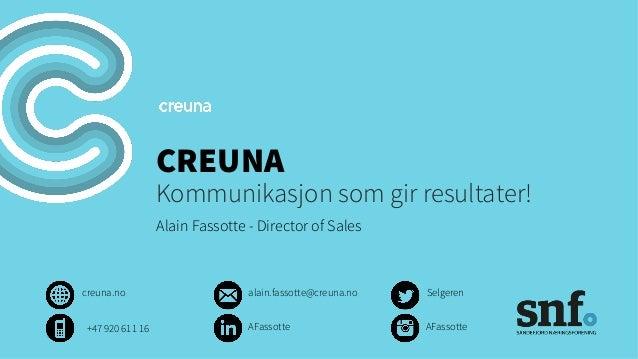 CREUNA Kommunikasjon som gir resultater! Alain Fassotte - Director of Sales creuna.no Selgerenalain.fassotte@creuna.no AFa...