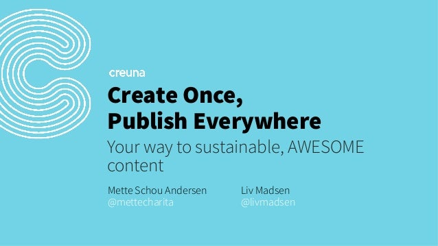 Create Once, Publish Everywhere Your way to sustainable, AWESOME content Mette Schou Andersen @mettecharita  Liv Madsen @l...
