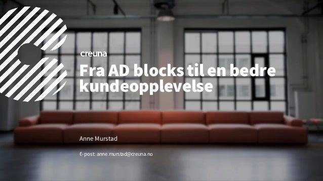 Fra AD blockstil en bedre kundeopplevelse Anne Murstad E-post: anne.murstad@creuna.no