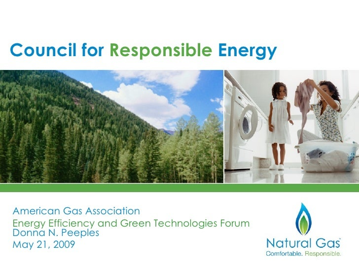 Council for Responsible Energy     American Gas Association Energy Efficiency and Green Technologies Forum Donna N. Peeple...