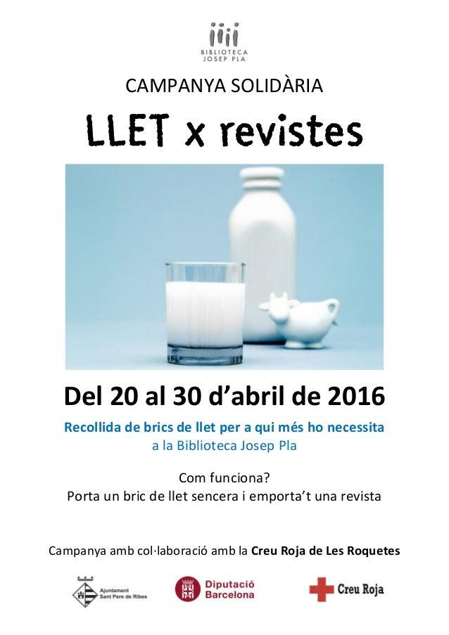 CAMPANYA SOLIDÀRIA LLET x revistes Del 20 al 30 d'abril de 2016 Recollida de brics de llet per a qui més ho necessita a la...
