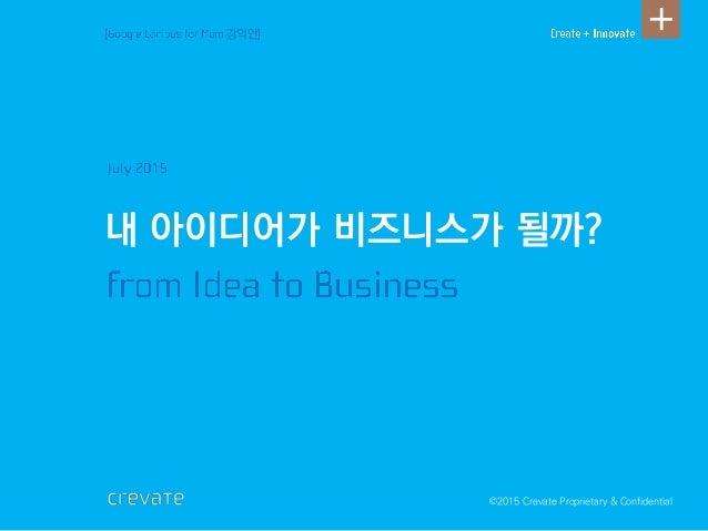 ©2015 Crevate Proprietary & Confidential 내 아이디어가 비즈니스가 될까? 강의안