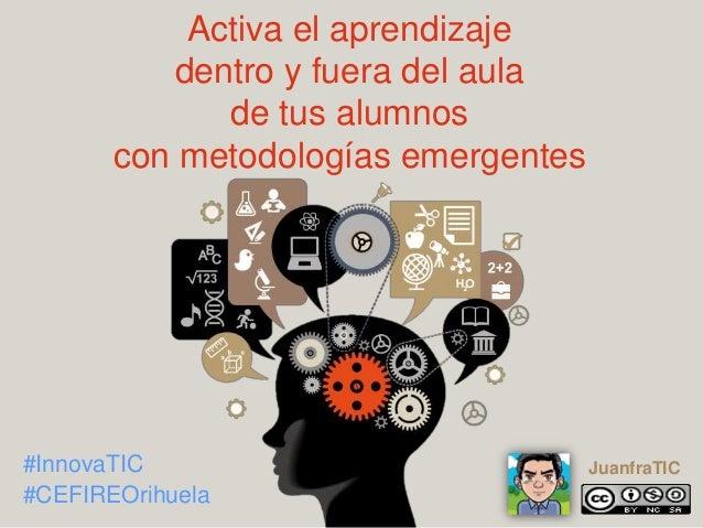 Activa el aprendizaje dentro y fuera del aula de tus alumnos con metodologías emergentes #InnovaTIC #CEFIREOrihuela Juanfr...