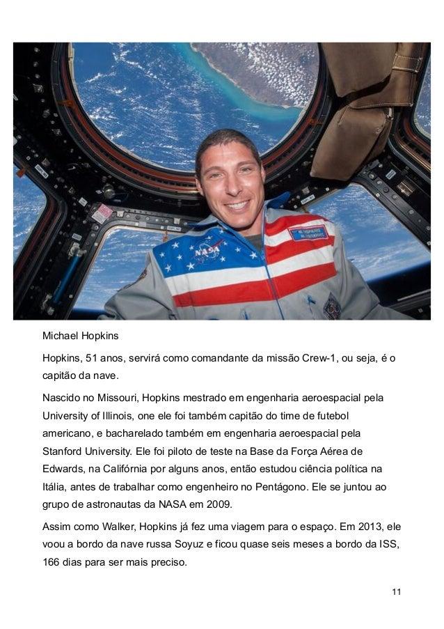 Michael Hopkins Hopkins, 51 anos, servir� como comandante da miss�o Crew-1, ou seja, � o capit�o da nave. Nascido no Misso...