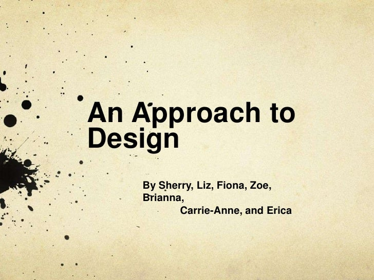 An Approach to Design<br />By Sherry, Liz, Fiona, Zoe, Brianna, <br />	Carrie-Anne, and Erica<br />