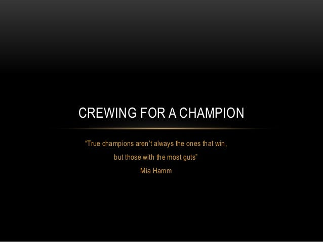 "CREWING FOR A CHAMPION""True champions aren't always the ones that win,         but those with the most guts""              ..."