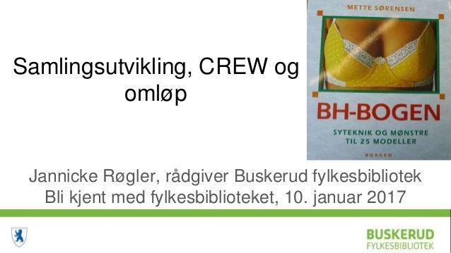 Samlingsutvikling, CREW og omløp Jannicke Røgler, rådgiver Buskerud fylkesbibliotek Bli kjent med fylkesbiblioteket, 10. j...