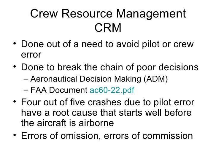 Crew Resource Management CRM <ul><li>Done out of a need to avoid pilot or crew error </li></ul><ul><li>Done to break the c...