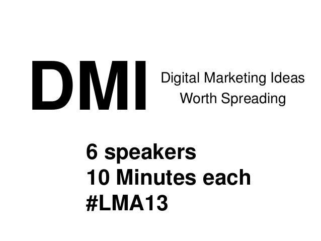 DMI    Digital Marketing Ideas          Worth Spreading 6 speakers 10 Minutes each #LMA13