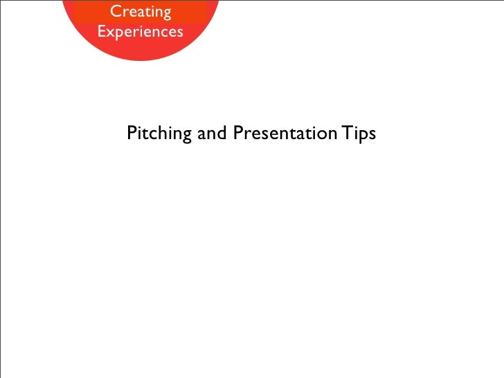 Creating Experiences        Pitching and Presentation Tips