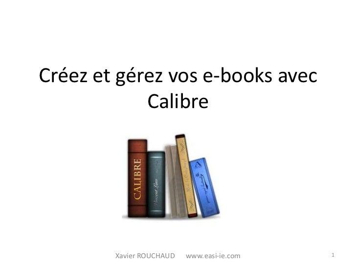 Créez et gérez vos e-books avec            Calibre        Xavier ROUCHAUD   www.easi-ie.com   1