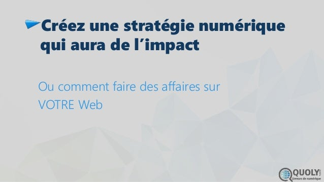 Créez une stratégie numérique qui aura de l'impact Ou comment faire des affaires sur VOTRE Web
