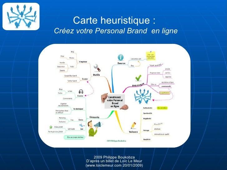 Carte heuristique :  Créez votre Personal Brand  en ligne 2009 Philippe Boukobza D'après un billet de Loïc Le Meur (www.lo...