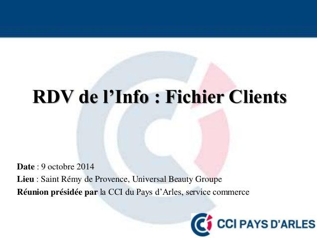 RDV de l'Info : Fichier Clients  Date : 9 octobre 2014  Lieu : Saint Rémy de Provence, Universal Beauty Groupe  Réunion pr...