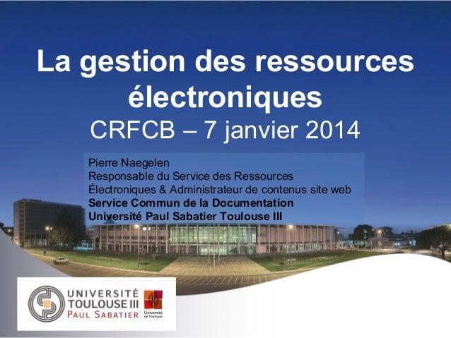 La gestion des ressources électroniques CRFCB – 7 janvier 2014 Pierre Naegelen Responsable du Service des Ressources Élect...