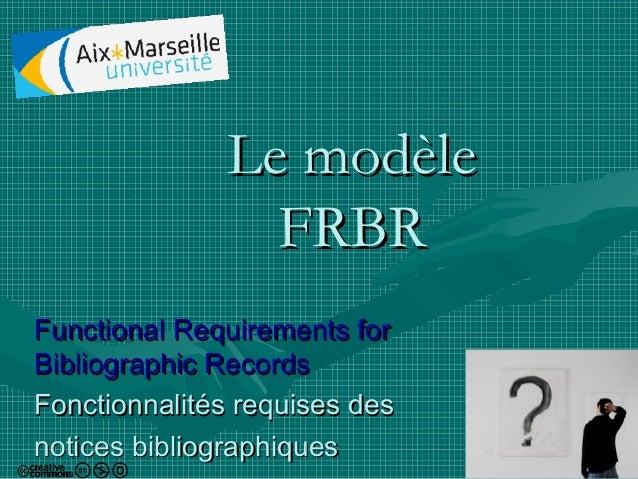 Le modèle FRBR Functional Requirements for Bibliographic Records Fonctionnalités requises des notices bibliographiques  1
