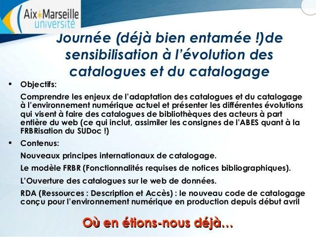 Journée (déjà bien entamée !)de sensibilisation à l'évolution des catalogues et du catalogage •  Objectifs: Comprendre les...