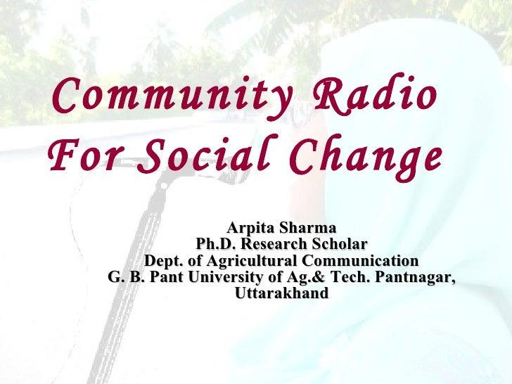Community RadioFor Social Change                  Arpita Sharma              Ph.D. Research Scholar       Dept. of Agricul...