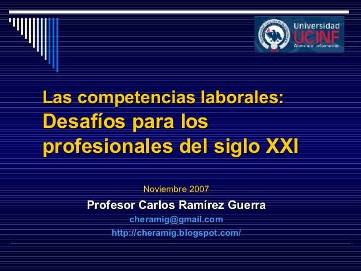 Las competencias laborales:  Desafíos para los profesionales del siglo XXI Noviembre 2007 Profesor Carlos Ramírez Guerra [...