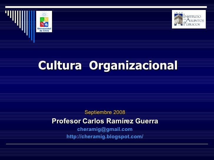 Septiembre 2008 Profesor Carlos Ramírez Guerra [email_address] http://cheramig.blogspot.com/ Cultura  Organizacional