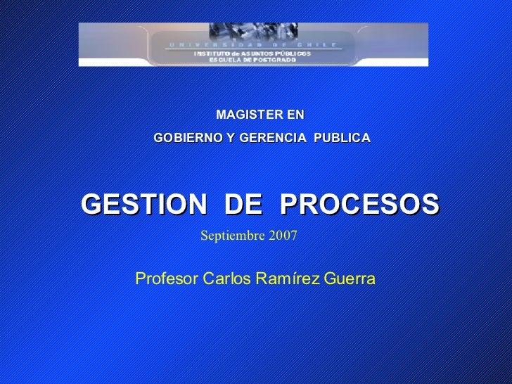 MAGISTER EN GOBIERNO Y GERENCIA  PUBLICA GESTION  DE  PROCESOS Profesor Carlos Ramírez Guerra Septiembre 2007