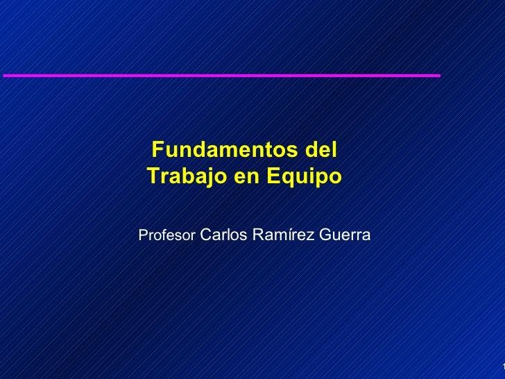 Fundamentos del Trabajo en Equipo Profesor  Carlos Ramírez Guerra