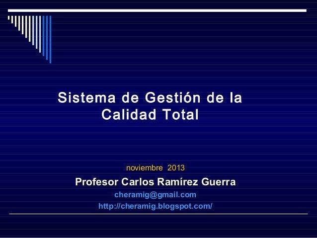 Sistema de Gestión de la Calidad Total  noviembre 2013  Profesor Carlos Ramírez Guerra cheramig@gmail.com http://cheramig....