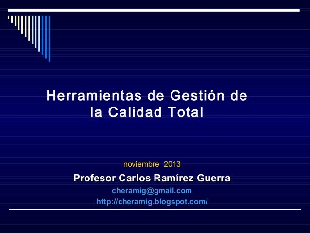 Herramientas de Gestión de la Calidad Total  noviembre 2013  Profesor Carlos Ramírez Guerra cheramig@gmail.com http://cher...