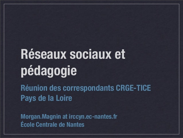 Réseaux sociaux et pédagogie Réunion des correspondants CRGE-TICE Pays de la Loire Morgan.Magnin at irccyn.ec-nantes.fr Éc...
