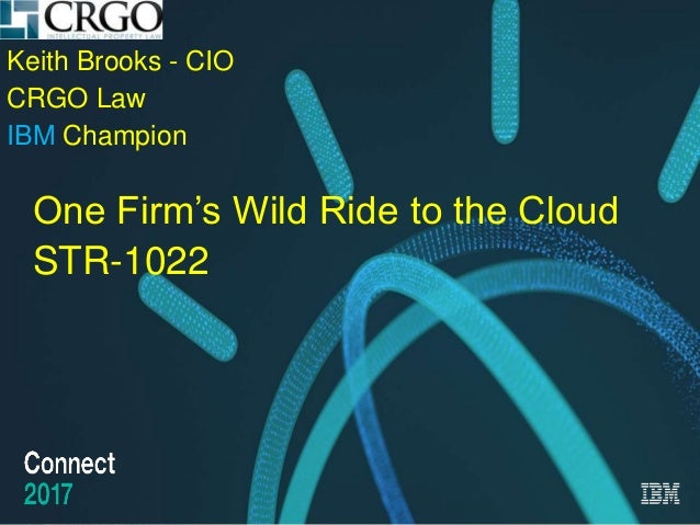Design by www.presentationgo.com IBM Connect 2017 Keith Brooks - CIO CRGO Law IBM Champion One Firm's Wild Ride to the Clo...