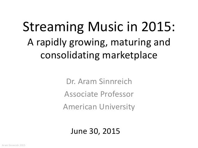 Streaming Music in 2015: A rapidly growing, maturing and consolidating marketplace Dr. Aram Sinnreich Associate Professor ...