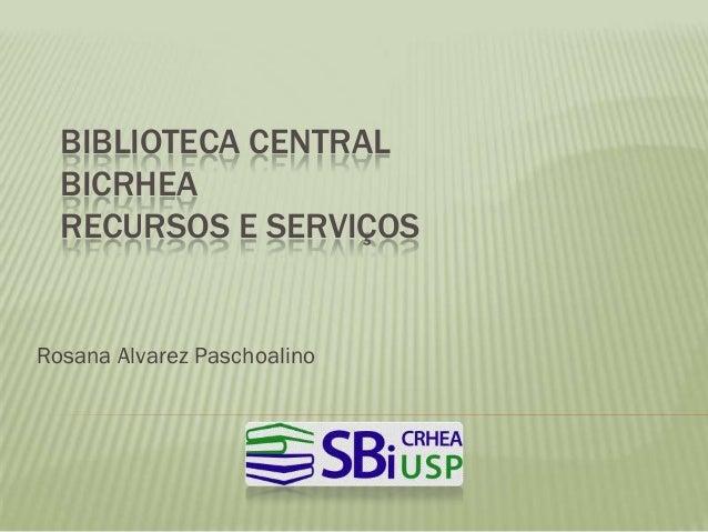 BIBLIOTECA CENTRAL  BICRHEA  RECURSOS E SERVIÇOSRosana Alvarez Paschoalino