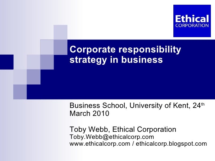 Corporate responsibility strategy in business Business School, University of Kent, 24 th  March 2010 Toby Webb, Ethical Co...