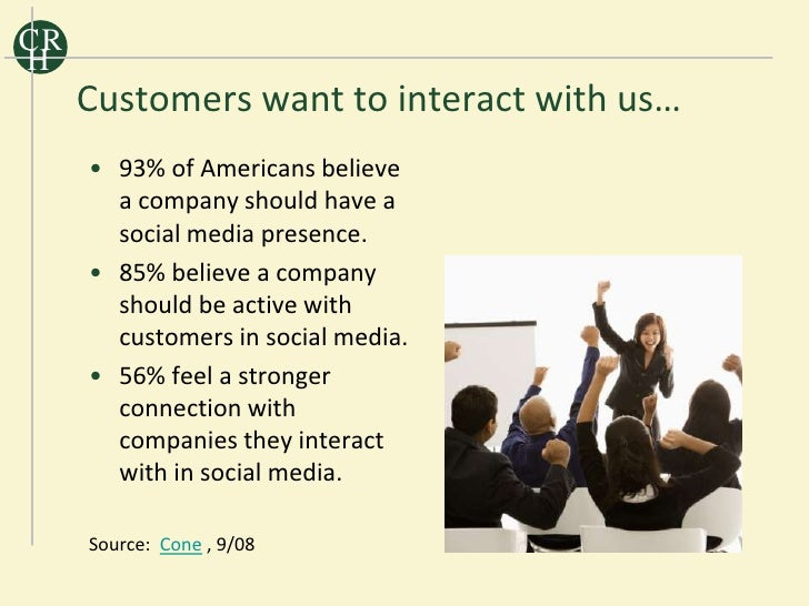 CR H      Customers want to interact with us…      • 93% of Americans believe        a company should have a        social...